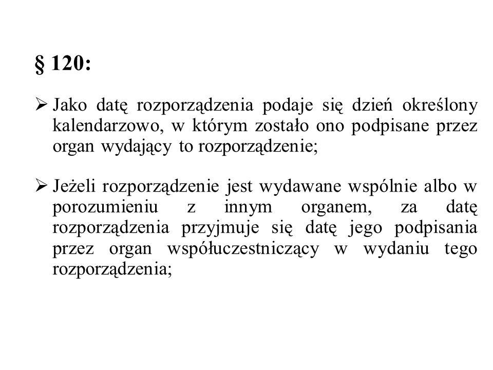 § 120:  Jako datę rozporządzenia podaje się dzień określony kalendarzowo, w którym zostało ono podpisane przez organ wydający to rozporządzenie;  Jeżeli rozporządzenie jest wydawane wspólnie albo w porozumieniu z innym organem, za datę rozporządzenia przyjmuje się datę jego podpisania przez organ współuczestniczący w wydaniu tego rozporządzenia;
