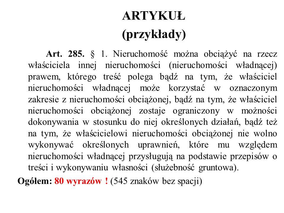 ARTYKUŁ (przykłady) Art. 285. § 1. Nieruchomość można obciążyć na rzecz właściciela innej nieruchomości (nieruchomości władnącej) prawem, którego treś