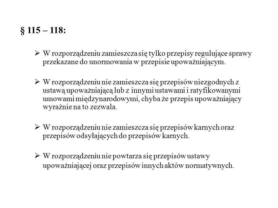 § 115 – 118:  W rozporządzeniu zamieszcza się tylko przepisy regulujące sprawy przekazane do unormowania w przepisie upoważniającym.  W rozporządzen