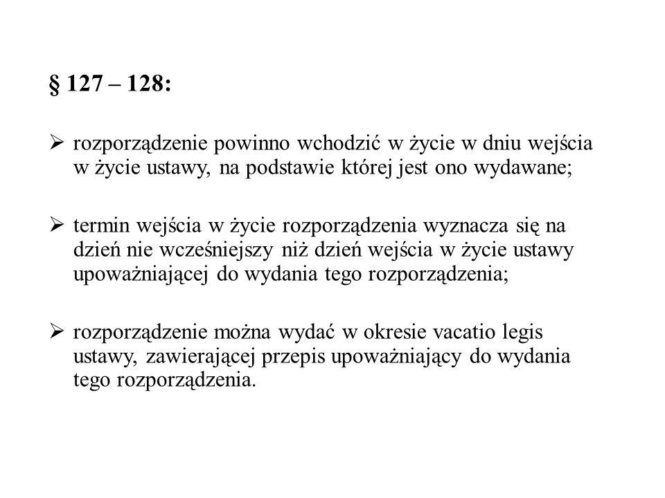 § 127 – 128:  rozporządzenie powinno wchodzić w życie w dniu wejścia w życie ustawy, na podstawie której jest ono wydawane;  termin wejścia w życie