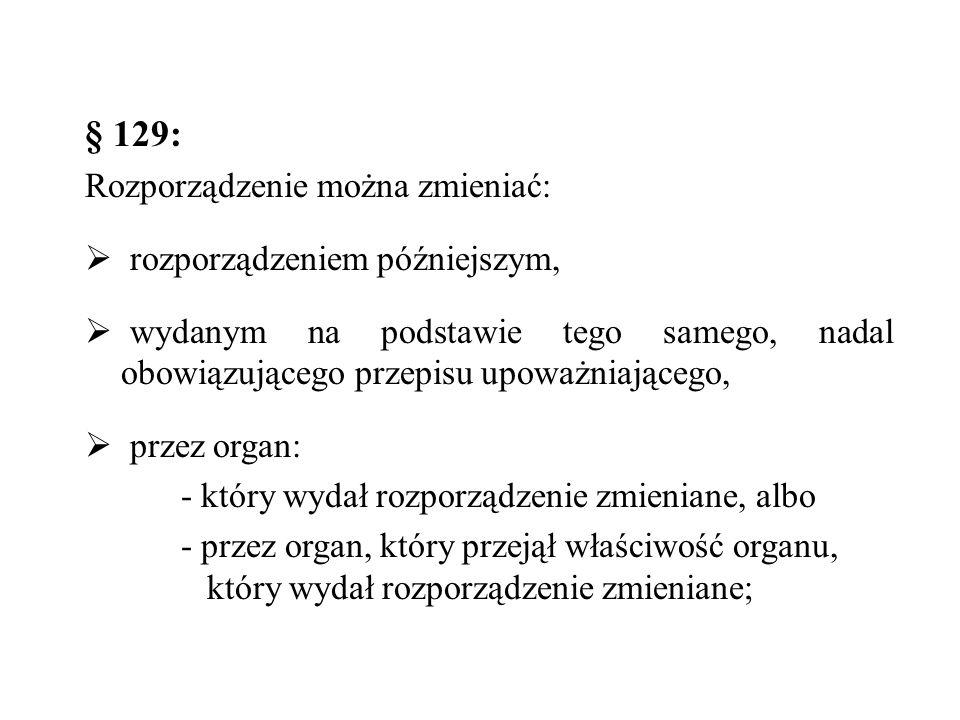 § 129: Rozporządzenie można zmieniać:  rozporządzeniem późniejszym,  wydanym na podstawie tego samego, nadal obowiązującego przepisu upoważniającego,  przez organ: - który wydał rozporządzenie zmieniane, albo - przez organ, który przejął właściwość organu, który wydał rozporządzenie zmieniane;