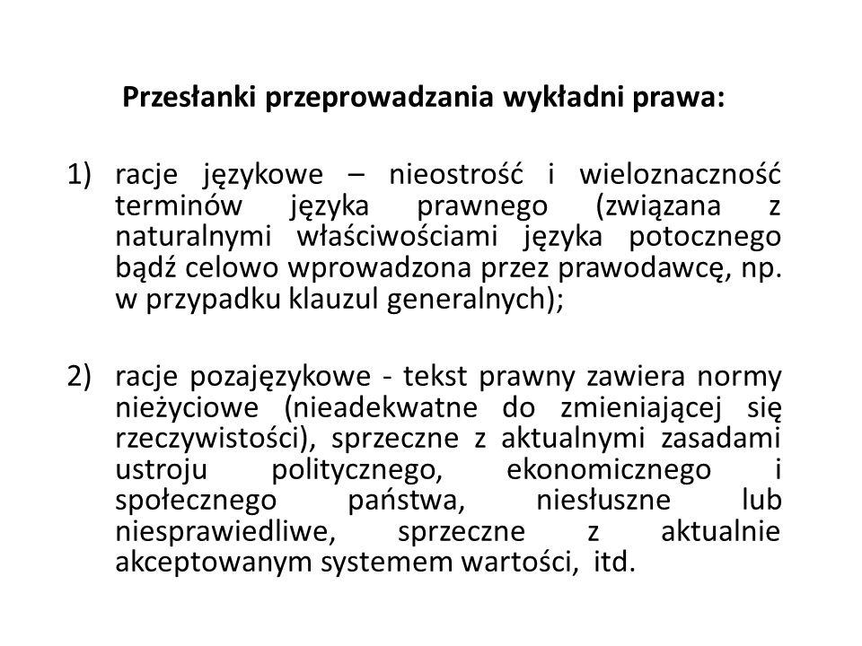 Przesłanki przeprowadzania wykładni prawa: 1)racje językowe – nieostrość i wieloznaczność terminów języka prawnego (związana z naturalnymi właściwościami języka potocznego bądź celowo wprowadzona przez prawodawcę, np.