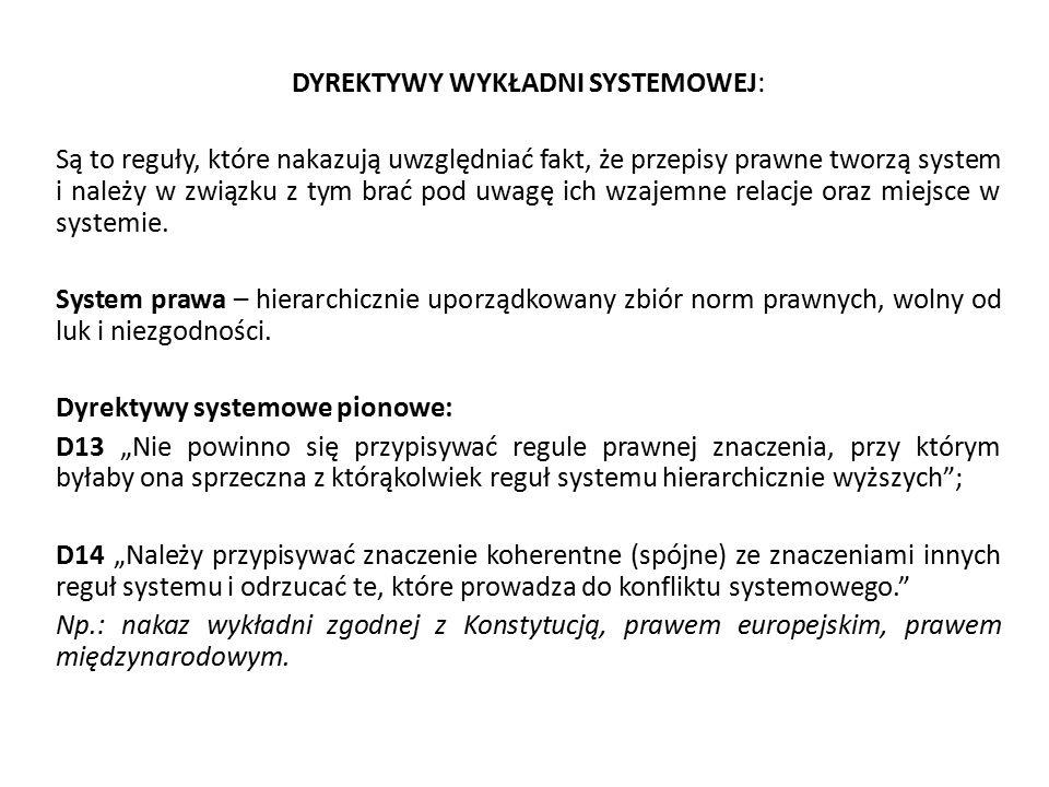 DYREKTYWY WYKŁADNI SYSTEMOWEJ: Są to reguły, które nakazują uwzględniać fakt, że przepisy prawne tworzą system i należy w związku z tym brać pod uwagę ich wzajemne relacje oraz miejsce w systemie.