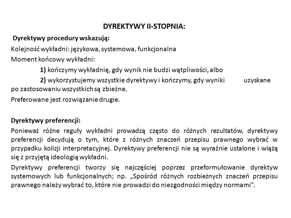 DYREKTYWY II-STOPNIA: Dyrektywy procedury wskazują: Kolejność wykładni: językowa, systemowa, funkcjonalna Moment końcowy wykładni: 1) kończymy wykładn