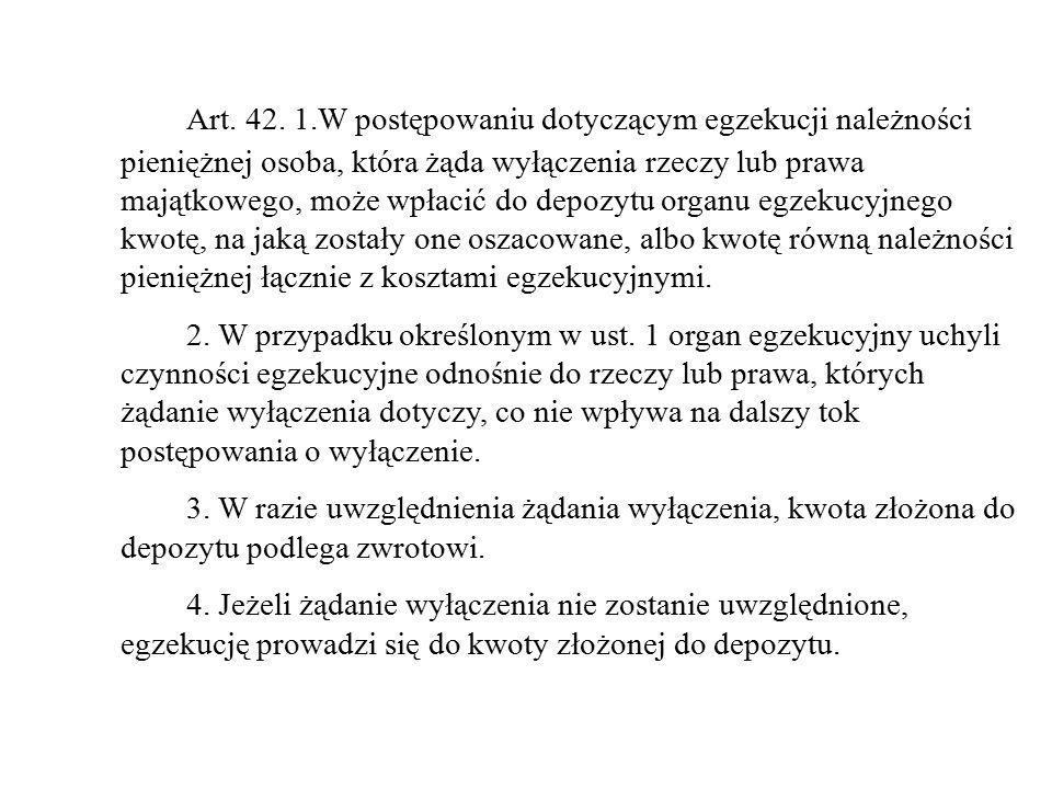 Art. 42. 1.W postępowaniu dotyczącym egzekucji należności pieniężnej osoba, która żąda wyłączenia rzeczy lub prawa majątkowego, może wpłacić do depozy