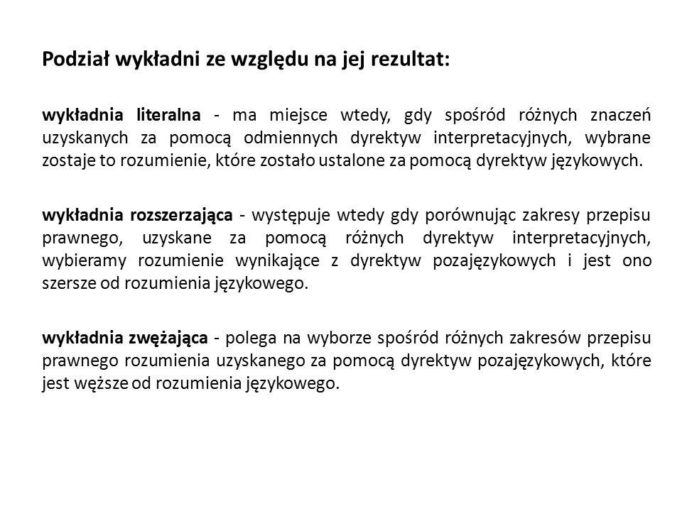Podział wykładni ze względu na jej rezultat: wykładnia literalna - ma miejsce wtedy, gdy spośród różnych znaczeń uzyskanych za pomocą odmiennych dyrektyw interpretacyjnych, wybrane zostaje to rozumienie, które zostało ustalone za pomocą dyrektyw językowych.