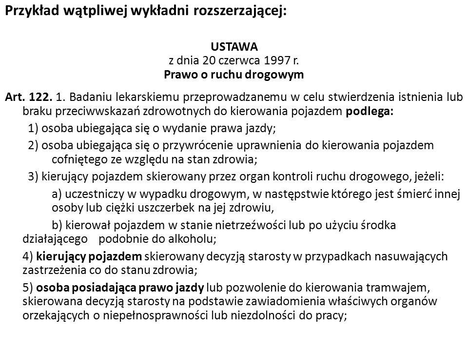 Przykład wątpliwej wykładni rozszerzającej: USTAWA z dnia 20 czerwca 1997 r. Prawo o ruchu drogowym Art. 122. 1. Badaniu lekarskiemu przeprowadzanemu