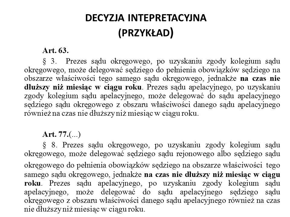 DECYZJA INTEPRETACYJNA (PRZYKŁAD ) Art. 63. § 3. Prezes sądu okręgowego, po uzyskaniu zgody kolegium sądu okręgowego, może delegować sędziego do pełni