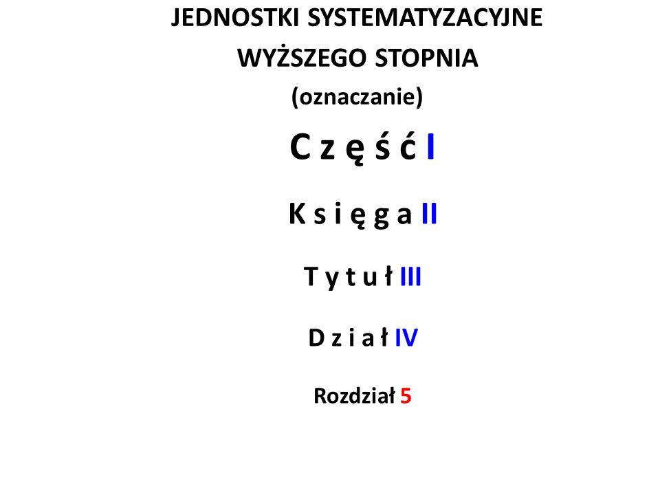 JEDNOSTKI SYSTEMATYZACYJNE WYŻSZEGO STOPNIA (oznaczanie) C z ę ś ć I K s i ę g a II T y t u ł III D z i a ł IV Rozdział 5