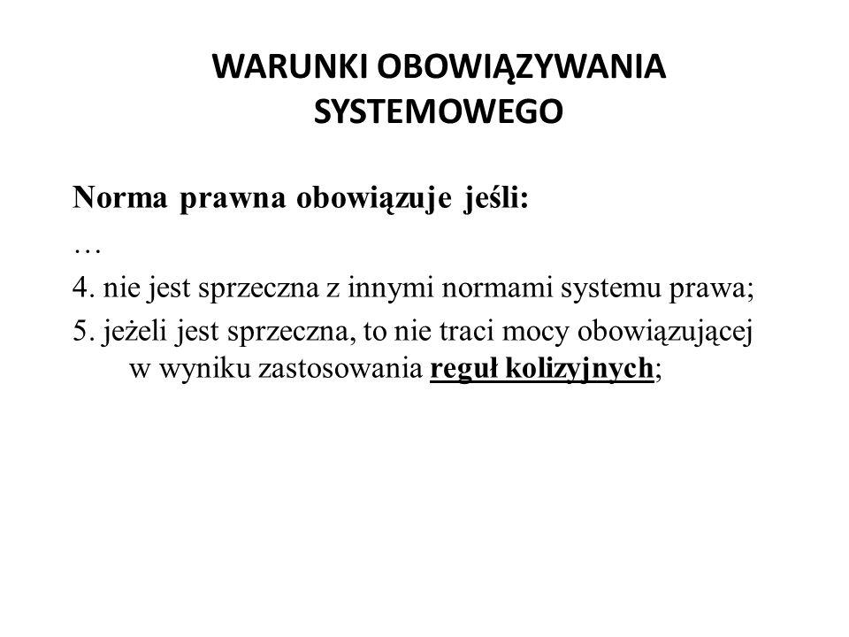WARUNKI OBOWIĄZYWANIA SYSTEMOWEGO Norma prawna obowiązuje jeśli: … 4. nie jest sprzeczna z innymi normami systemu prawa; 5. jeżeli jest sprzeczna, to