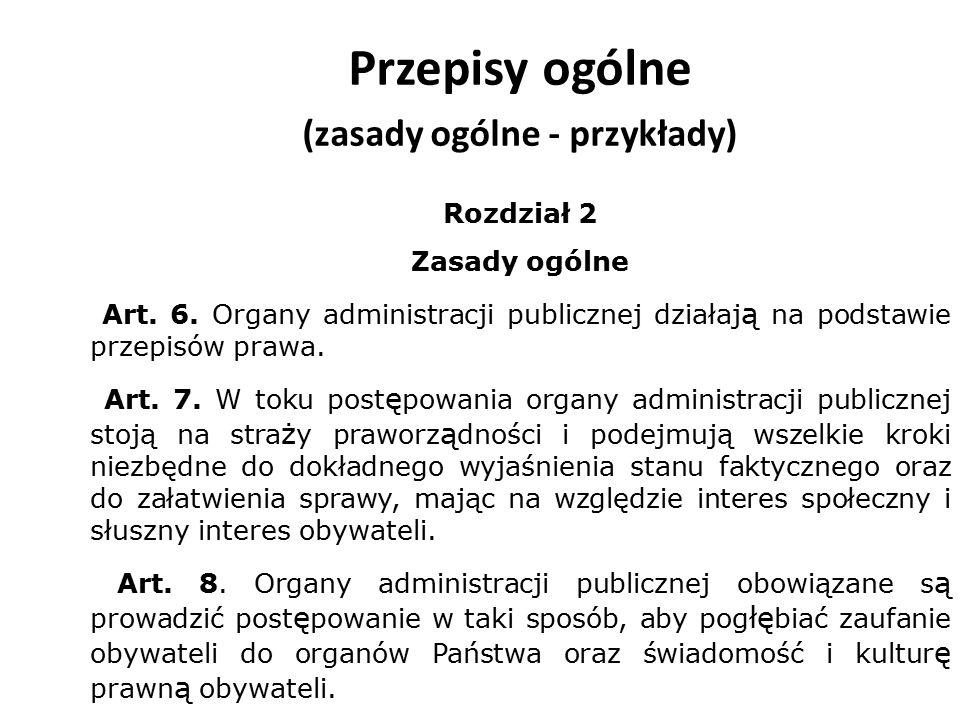 Przepisy ogólne (zasady ogólne - przykłady) Rozdział 2 Zasady ogólne Art. 6. Organy administracji publicznej działaj ą na podstawie przepisów prawa. A
