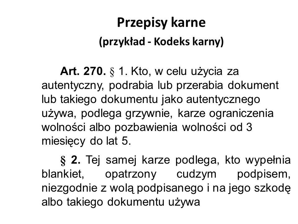 Przepisy karne (przykład - Kodeks karny) Art. 270. § 1. Kto, w celu użycia za autentyczny, podrabia lub przerabia dokument lub takiego dokumentu jako