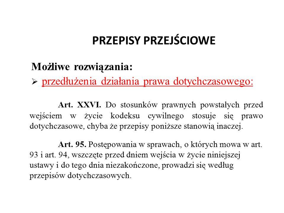PRZEPISY PRZEJŚCIOWE Możliwe rozwiązania:  przedłużenia działania prawa dotychczasowego: Art. XXVI. Do stosunków prawnych powstałych przed wejściem w