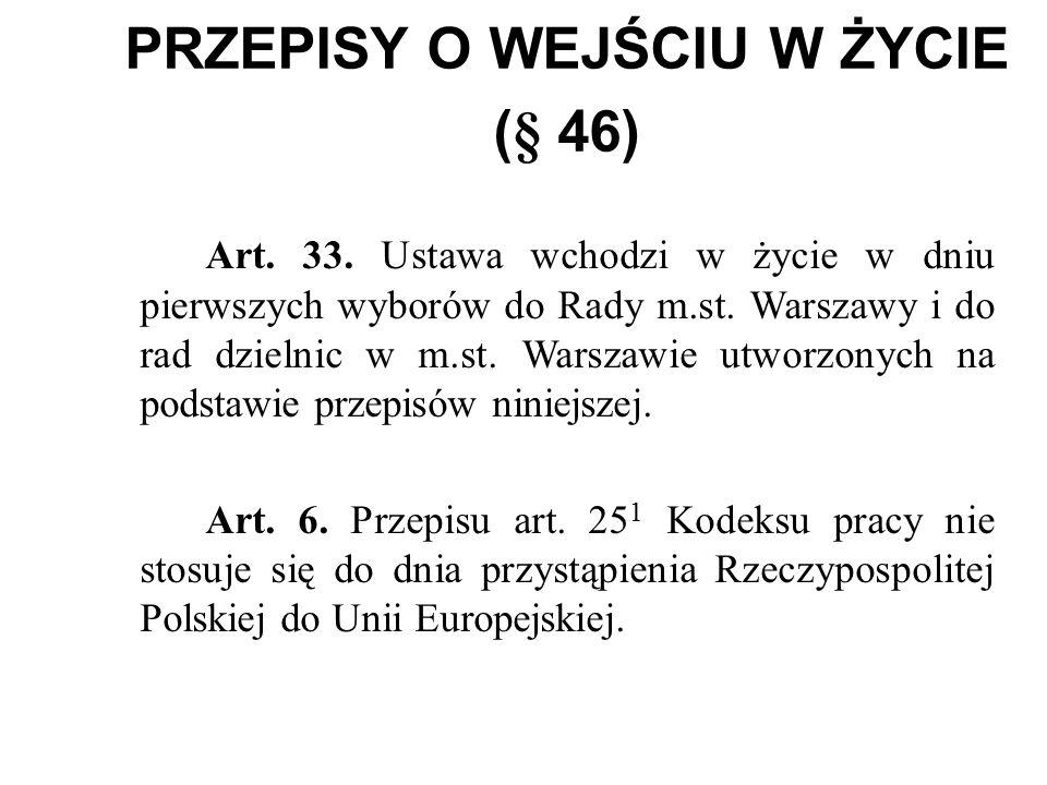 PRZEPISY O WEJŚCIU W ŻYCIE (§ 46) Art. 33. Ustawa wchodzi w życie w dniu pierwszych wyborów do Rady m.st. Warszawy i do rad dzielnic w m.st. Warszawie