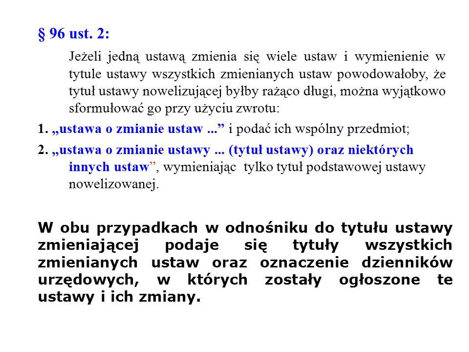 § 96 ust. 2: Jeżeli jedną ustawą zmienia się wiele ustaw i wymienienie w tytule ustawy wszystkich zmienianych ustaw powodowałoby, że tytuł ustawy nowe