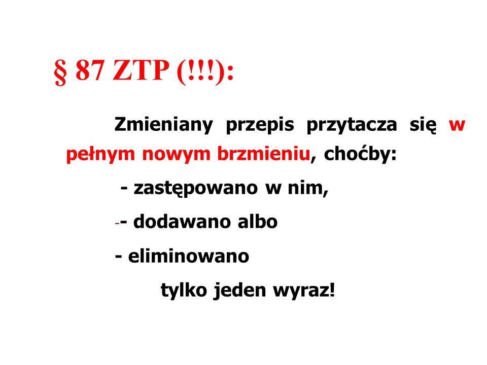 § 87 ZTP (!!!): Zmieniany przepis przytacza się w pełnym nowym brzmieniu, choćby: - zastępowano w nim, - - dodawano albo - eliminowano tylko jeden wyr