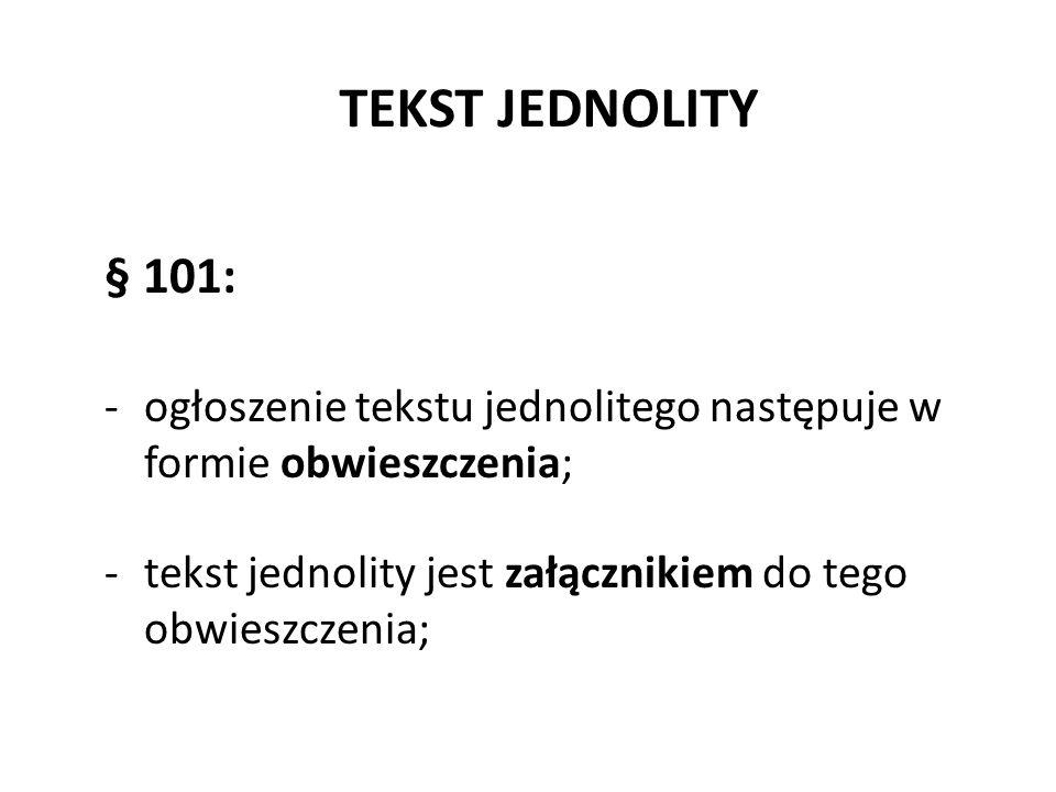 TEKST JEDNOLITY § 101: -ogłoszenie tekstu jednolitego następuje w formie obwieszczenia; -tekst jednolity jest załącznikiem do tego obwieszczenia;