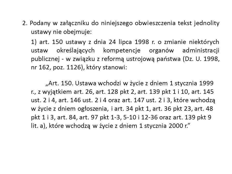 2. Podany w załączniku do niniejszego obwieszczenia tekst jednolity ustawy nie obejmuje: 1) art. 150 ustawy z dnia 24 lipca 1998 r. o zmianie niektóry