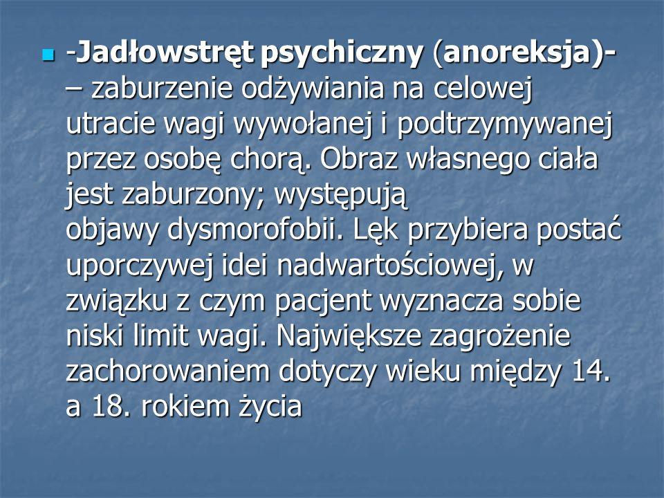 -Jadłowstręt psychiczny (anoreksja)- – zaburzenie odżywiania na celowej utracie wagi wywołanej i podtrzymywanej przez osobę chorą.