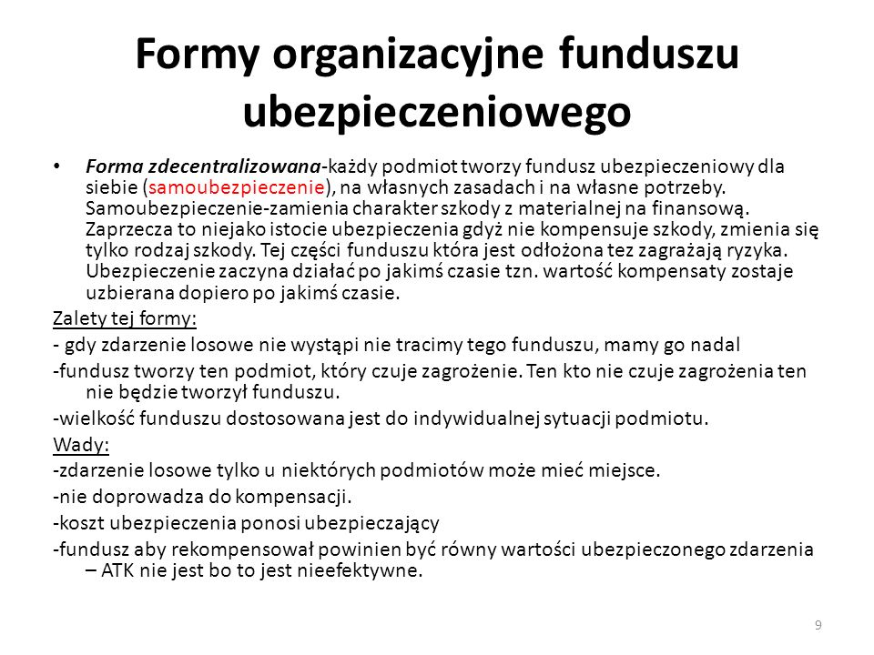 Formy organizacyjne funduszu ubezpieczeniowego Forma zdecentralizowana-każdy podmiot tworzy fundusz ubezpieczeniowy dla siebie (samoubezpieczenie), na własnych zasadach i na własne potrzeby.