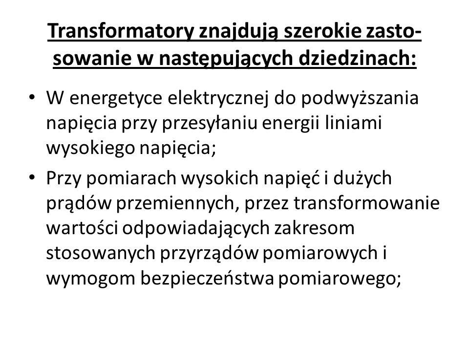 Transformatory znajdują szerokie zasto- sowanie w następujących dziedzinach: W energetyce elektrycznej do podwyższania napięcia przy przesyłaniu energ