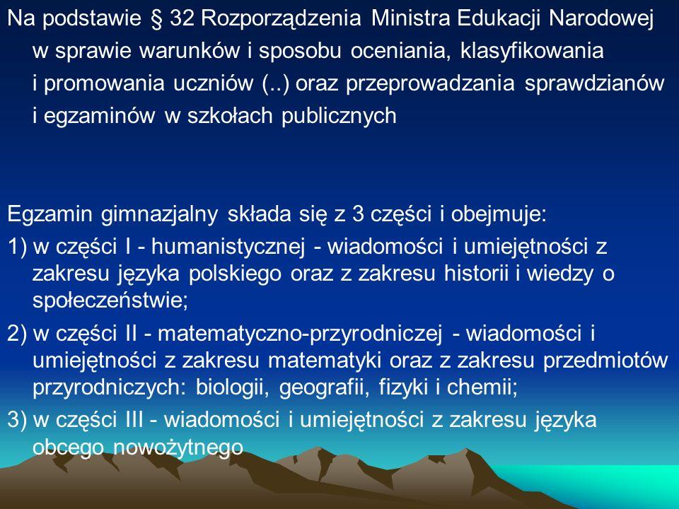 Na podstawie § 32 Rozporządzenia Ministra Edukacji Narodowej w sprawie warunków i sposobu oceniania, klasyfikowania i promowania uczniów (..) oraz przeprowadzania sprawdzianów i egzaminów w szkołach publicznych Egzamin gimnazjalny składa się z 3 części i obejmuje: 1) w części I - humanistycznej - wiadomości i umiejętności z zakresu języka polskiego oraz z zakresu historii i wiedzy o społeczeństwie; 2) w części II - matematyczno-przyrodniczej - wiadomości i umiejętności z zakresu matematyki oraz z zakresu przedmiotów przyrodniczych: biologii, geografii, fizyki i chemii; 3) w części III - wiadomości i umiejętności z zakresu języka obcego nowożytnego