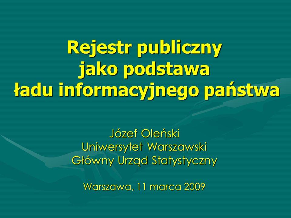 Rejestr publiczny jako podstawa ładu informacyjnego państwa Józef Oleński Uniwersytet Warszawski Główny Urząd Statystyczny Warszawa, 11 marca 2009