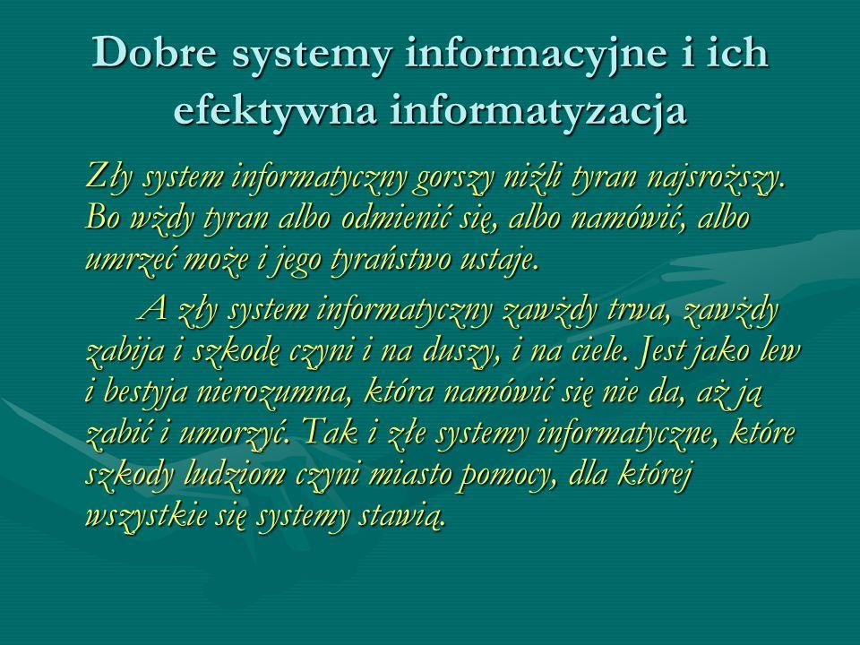 Dobre systemy informacyjne i ich efektywna informatyzacja Zły system informatyczny gorszy niźli tyran najsroższy. Bo wżdy tyran albo odmienić się, alb