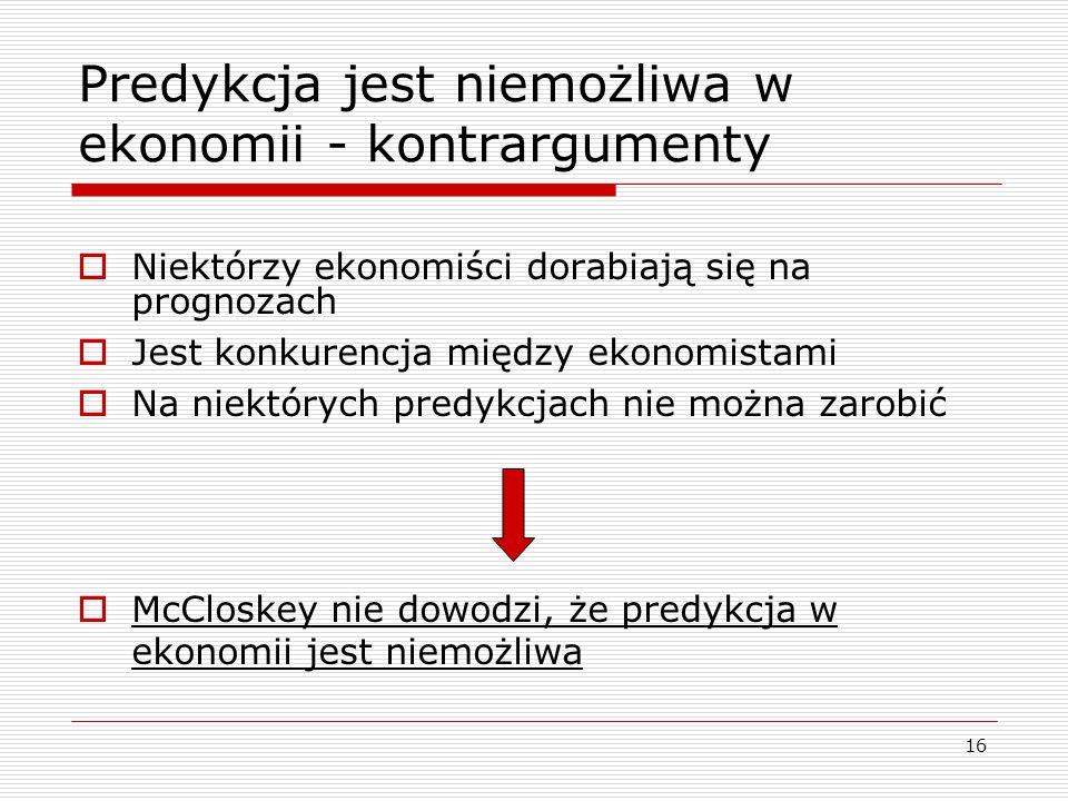 16 Predykcja jest niemożliwa w ekonomii - kontrargumenty  Niektórzy ekonomiści dorabiają się na prognozach  Jest konkurencja między ekonomistami  Na niektórych predykcjach nie można zarobić  McCloskey nie dowodzi, że predykcja w ekonomii jest niemożliwa