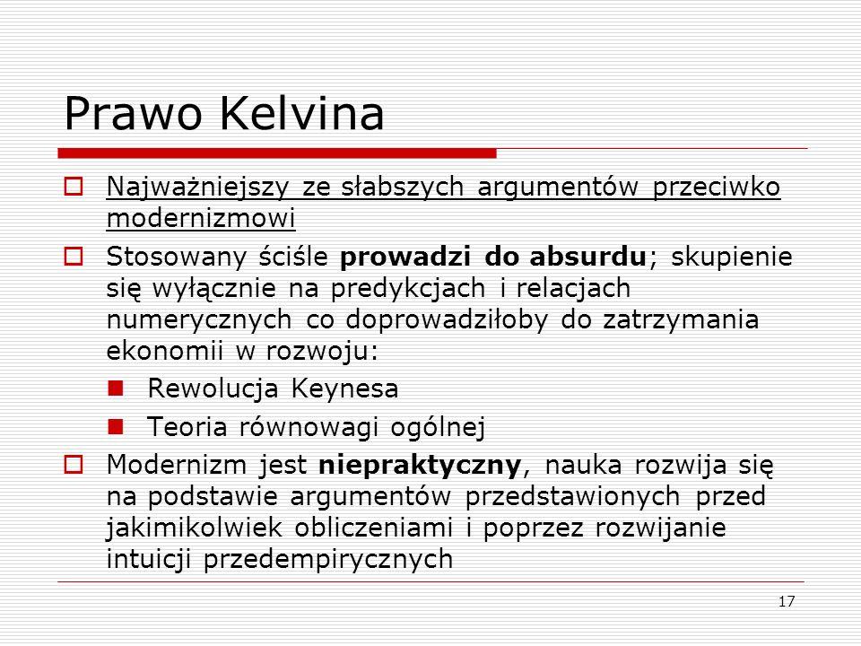 17 Prawo Kelvina  Najważniejszy ze słabszych argumentów przeciwko modernizmowi  Stosowany ściśle prowadzi do absurdu; skupienie się wyłącznie na predykcjach i relacjach numerycznych co doprowadziłoby do zatrzymania ekonomii w rozwoju: Rewolucja Keynesa Teoria równowagi ogólnej  Modernizm jest niepraktyczny, nauka rozwija się na podstawie argumentów przedstawionych przed jakimikolwiek obliczeniami i poprzez rozwijanie intuicji przedempirycznych