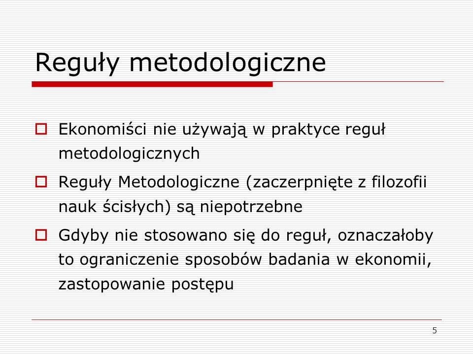 5 Reguły metodologiczne  Ekonomiści nie używają w praktyce reguł metodologicznych  Reguły Metodologiczne (zaczerpnięte z filozofii nauk ścisłych) są niepotrzebne  Gdyby nie stosowano się do reguł, oznaczałoby to ograniczenie sposobów badania w ekonomii, zastopowanie postępu