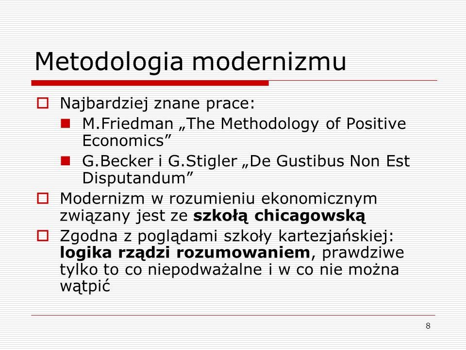 """8 Metodologia modernizmu  Najbardziej znane prace: M.Friedman """"The Methodology of Positive Economics G.Becker i G.Stigler """"De Gustibus Non Est Disputandum  Modernizm w rozumieniu ekonomicznym związany jest ze szkołą chicagowską  Zgodna z poglądami szkoły kartezjańskiej: logika rządzi rozumowaniem, prawdziwe tylko to co niepodważalne i w co nie można wątpić"""