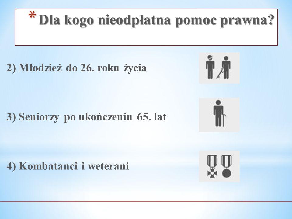 * Dla kogo nieodpłatna pomoc prawna? 2) Młodzież do 26. roku życia 3) Seniorzy po ukończeniu 65. lat 4) Kombatanci i weterani