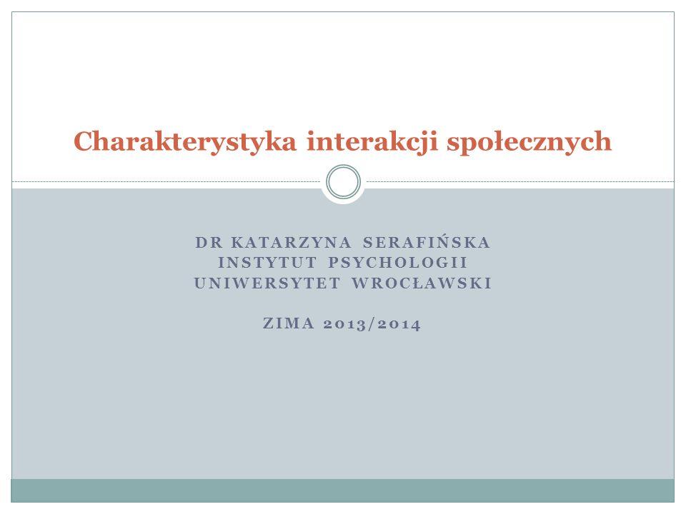 DR KATARZYNA SERAFIŃSKA INSTYTUT PSYCHOLOGII UNIWERSYTET WROCŁAWSKI ZIMA 2013/2014 Charakterystyka interakcji społecznych