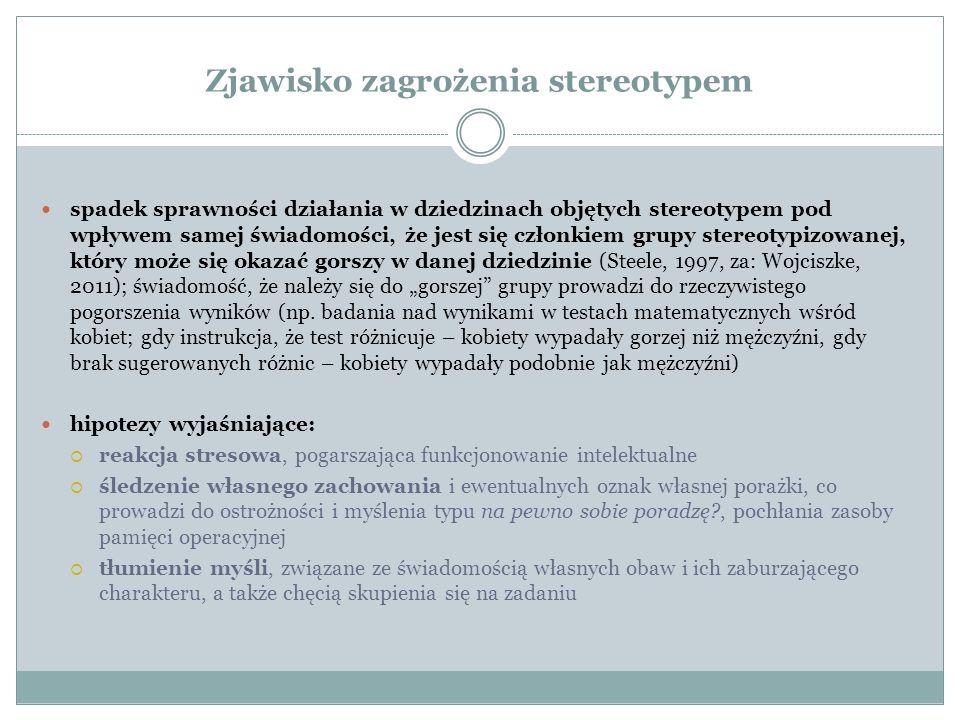 """Zjawisko zagrożenia stereotypem spadek sprawności działania w dziedzinach objętych stereotypem pod wpływem samej świadomości, że jest się członkiem grupy stereotypizowanej, który może się okazać gorszy w danej dziedzinie (Steele, 1997, za: Wojciszke, 2011); świadomość, że należy się do """"gorszej grupy prowadzi do rzeczywistego pogorszenia wyników (np."""