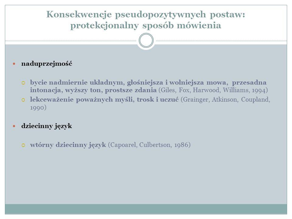Konsekwencje pseudopozytywnych postaw: protekcjonalny sposób mówienia naduprzejmość  bycie nadmiernie układnym, głośniejsza i wolniejsza mowa, przesadna intonacja, wyższy ton, prostsze zdania (Giles, Fox, Harwood, Williams, 1994)  lekceważenie poważnych myśli, trosk i uczuć (Grainger, Atkinson, Coupland, 1990) dziecinny język  wtórny dziecinny język (Capoarel, Culbertson, 1986)