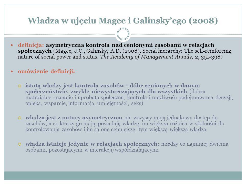 Władza w ujęciu Magee i Galinsky'ego (2008) definicja: asymetryczna kontrola nad cenionymi zasobami w relacjach społecznych (Magee, J.C., Galinsky, A.D.