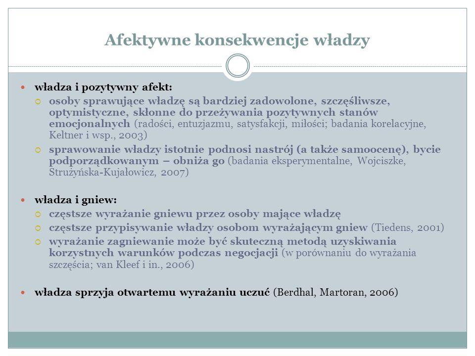 Afektywne konsekwencje władzy władza i pozytywny afekt:  osoby sprawujące władzę są bardziej zadowolone, szczęśliwsze, optymistyczne, skłonne do przeżywania pozytywnych stanów emocjonalnych (radości, entuzjazmu, satysfakcji, miłości; badania korelacyjne, Keltner i wsp., 2003)  sprawowanie władzy istotnie podnosi nastrój (a także samoocenę), bycie podporządkowanym – obniża go (badania eksperymentalne, Wojciszke, Strużyńska-Kujałowicz, 2007) władza i gniew:  częstsze wyrażanie gniewu przez osoby mające władzę  częstsze przypisywanie władzy osobom wyrażającym gniew (Tiedens, 2001)  wyrażanie zagniewanie może być skuteczną metodą uzyskiwania korzystnych warunków podczas negocjacji (w porównaniu do wyrażania szczęścia; van Kleef i in., 2006) władza sprzyja otwartemu wyrażaniu uczuć (Berdhal, Martoran, 2006)