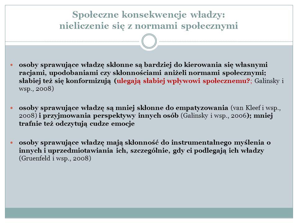 Społeczne konsekwencje władzy: nieliczenie się z normami społecznymi osoby sprawujące władzę skłonne są bardziej do kierowania się własnymi racjami, upodobaniami czy skłonnościami aniżeli normami społecznymi; słabiej też się konformizują (ulegają słabiej wpływowi społecznemu?; Galinsky i wsp., 2008) osoby sprawujące władzę są mniej skłonne do empatyzowania (van Kleef i wsp., 2008) i przyjmowania perspektywy innych osób (Galinsky i wsp., 2006); mniej trafnie też odczytują cudze emocje osoby sprawujące władzę mają skłonność do instrumentalnego myślenia o innych i uprzedmiotawiania ich, szczególnie, gdy ci podlegają ich władzy (Gruenfeld i wsp., 2008)