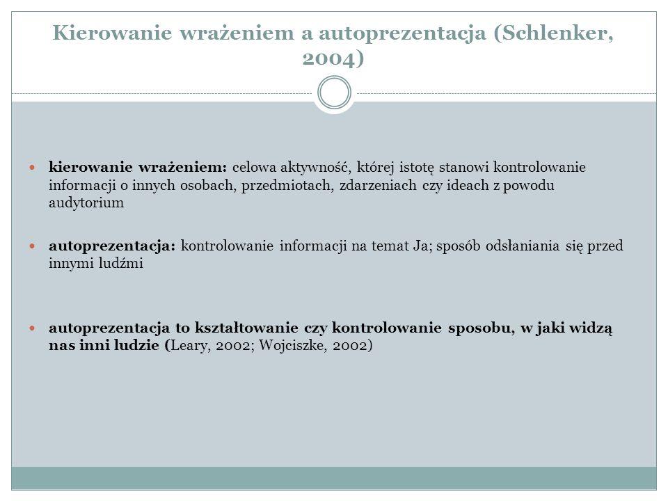 Kierowanie wrażeniem a autoprezentacja (Schlenker, 2004) kierowanie wrażeniem: celowa aktywność, której istotę stanowi kontrolowanie informacji o inny