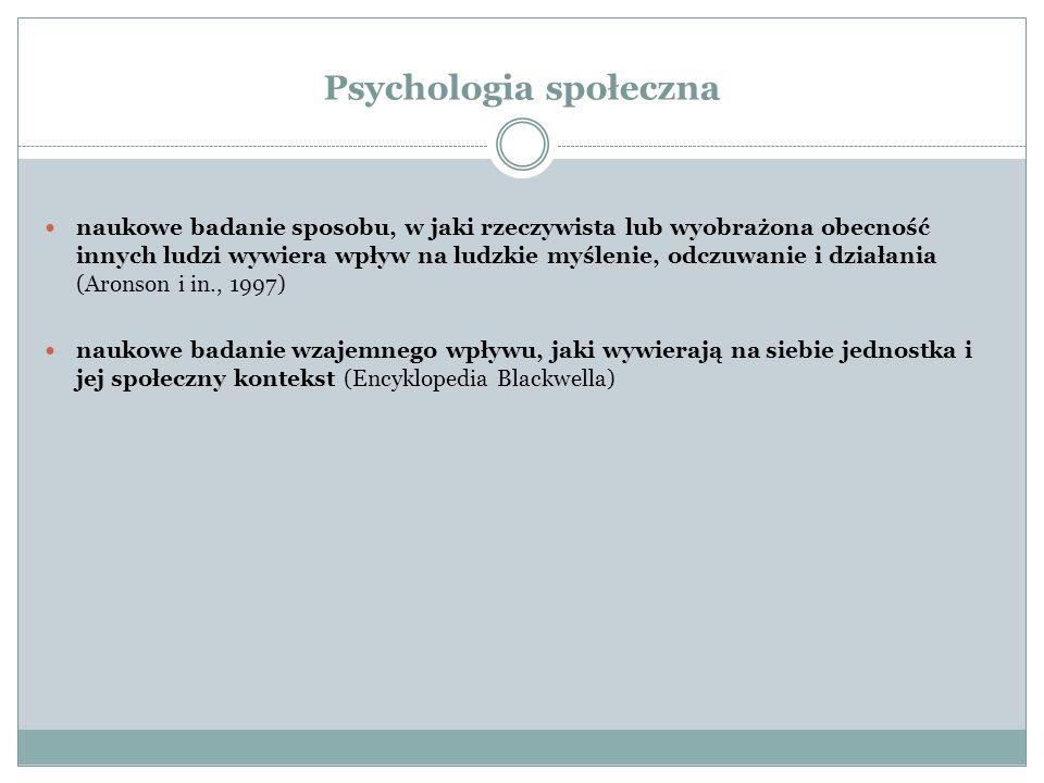 Psychologia społeczna naukowe badanie sposobu, w jaki rzeczywista lub wyobrażona obecność innych ludzi wywiera wpływ na ludzkie myślenie, odczuwanie i działania (Aronson i in., 1997) naukowe badanie wzajemnego wpływu, jaki wywierają na siebie jednostka i jej społeczny kontekst (Encyklopedia Blackwella)