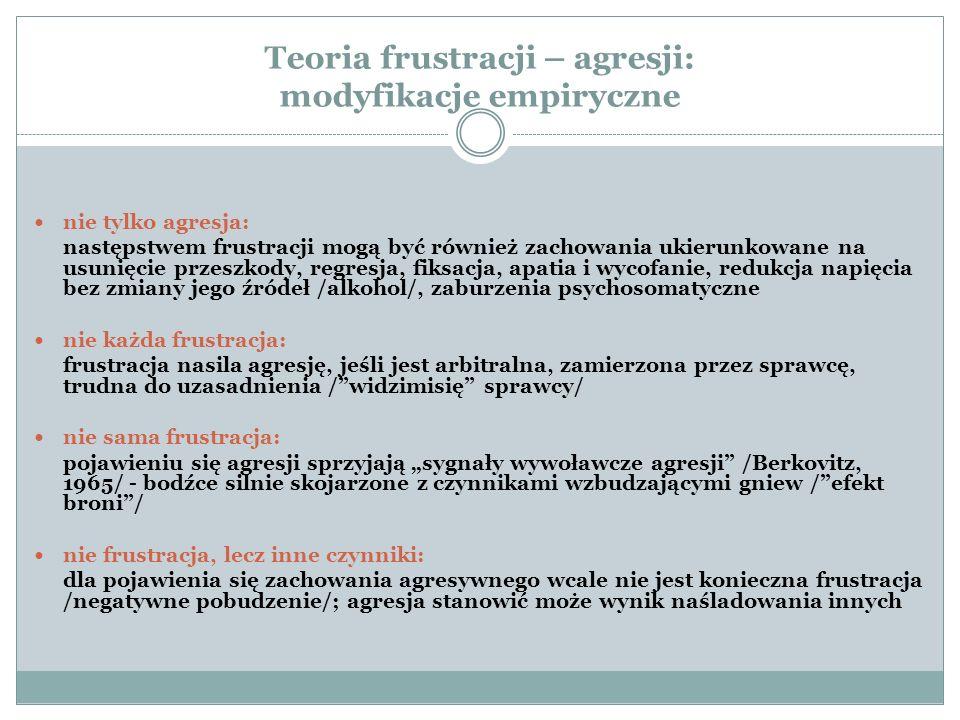 """Teoria frustracji – agresji: modyfikacje empiryczne nie tylko agresja: następstwem frustracji mogą być również zachowania ukierunkowane na usunięcie przeszkody, regresja, fiksacja, apatia i wycofanie, redukcja napięcia bez zmiany jego źródeł /alkohol/, zaburzenia psychosomatyczne nie każda frustracja: frustracja nasila agresję, jeśli jest arbitralna, zamierzona przez sprawcę, trudna do uzasadnienia / widzimisię sprawcy/ nie sama frustracja: pojawieniu się agresji sprzyjają """"sygnały wywoławcze agresji /Berkovitz, 1965/ - bodźce silnie skojarzone z czynnikami wzbudzającymi gniew / efekt broni / nie frustracja, lecz inne czynniki: dla pojawienia się zachowania agresywnego wcale nie jest konieczna frustracja /negatywne pobudzenie/; agresja stanowić może wynik naśladowania innych"""