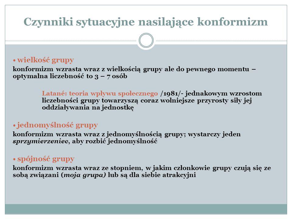 Czynniki sytuacyjne nasilające konformizm wielkość grupy konformizm wzrasta wraz z wielkością grupy ale do pewnego momentu – optymalna liczebność to 3 – 7 osób Latané: teoria wpływu społecznego /1981/- jednakowym wzrostom liczebności grupy towarzyszą coraz wolniejsze przyrosty siły jej oddziaływania na jednostkę jednomyślność grupy konformizm wzrasta wraz z jednomyślnością grupy; wystarczy jeden sprzymierzeniec, aby rozbić jednomyślność spójność grupy konformizm wzrasta wraz ze stopniem, w jakim członkowie grupy czują się ze sobą związani (moja grupa) lub są dla siebie atrakcyjni