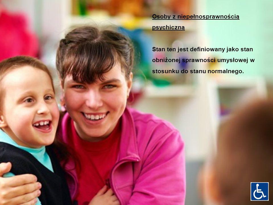 Osoby z niepełnosprawnością psychiczną Stan ten jest definiowany jako stan obniżonej sprawności umysłowej w stosunku do stanu normalnego.