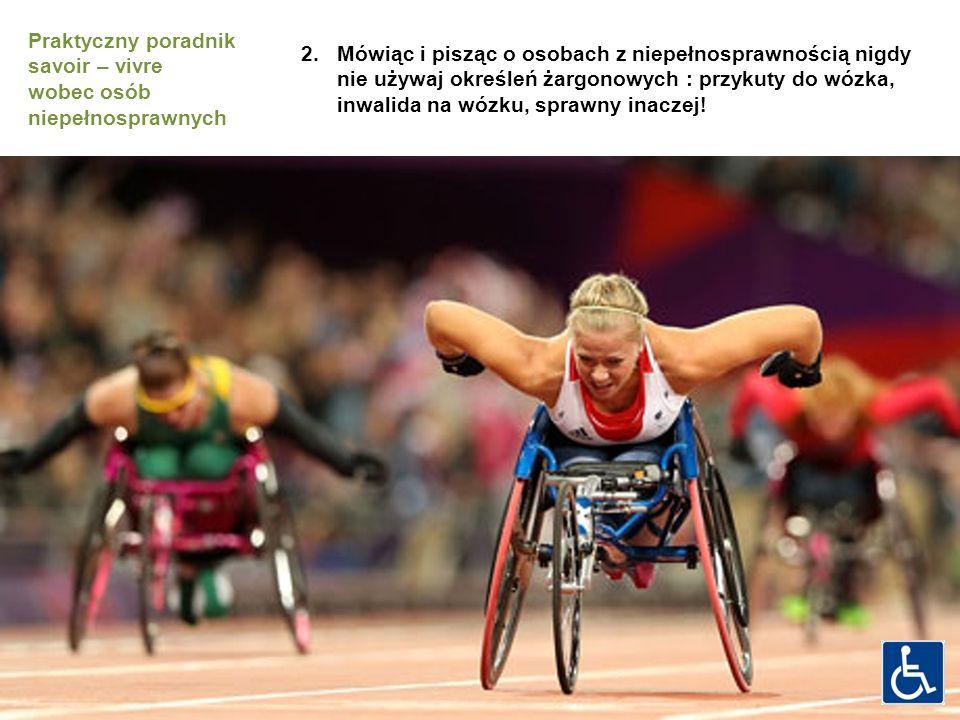 2.Mówiąc i pisząc o osobach z niepełnosprawnością nigdy nie używaj określeń żargonowych : przykuty do wózka, inwalida na wózku, sprawny inaczej.