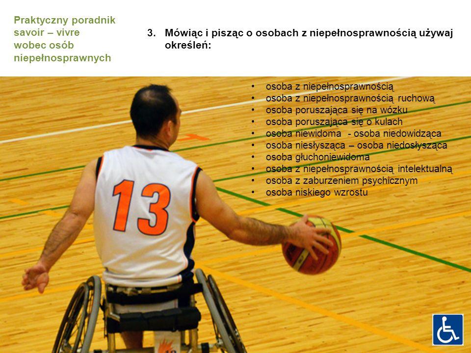 osoba z niepełnosprawnością osoba z niepełnosprawnością ruchową osoba poruszająca się na wózku osoba poruszająca się o kulach osoba niewidoma - osoba niedowidząca osoba niesłysząca – osoba niedosłysząca osoba głuchoniewidoma osoba z niepełnosprawnością intelektualną osoba z zaburzeniem psychicznym osoba niskiego wzrostu 3.Mówiąc i pisząc o osobach z niepełnosprawnością używaj określeń: Praktyczny poradnik savoir – vivre wobec osób niepełnosprawnych