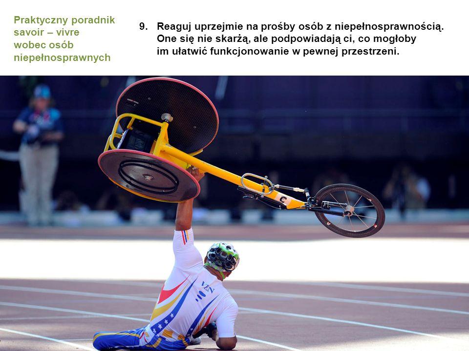 9.Reaguj uprzejmie na prośby osób z niepełnosprawnością. One się nie skarżą, ale podpowiadają ci, co mogłoby im ułatwić funkcjonowanie w pewnej przest