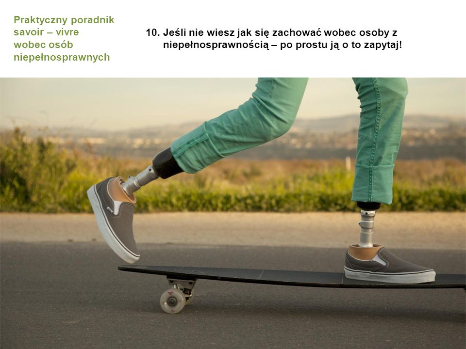 10.Jeśli nie wiesz jak się zachować wobec osoby z niepełnosprawnością – po prostu ją o to zapytaj.
