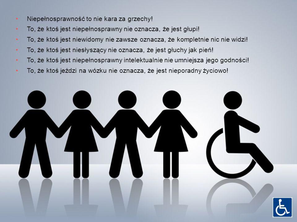 Niepełnosprawność to nie kara za grzechy! To, że ktoś jest niepełnosprawny nie oznacza, że jest głupi! To, że ktoś jest niewidomy nie zawsze oznacza,