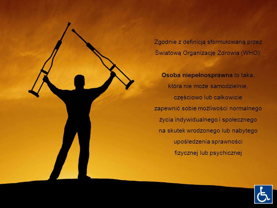 Zgodnie z definicją sformułowaną przez Światową Organizację Zdrowia (WHO): Osoba niepełnosprawna to taka, która nie może samodzielnie, częściowo lub c
